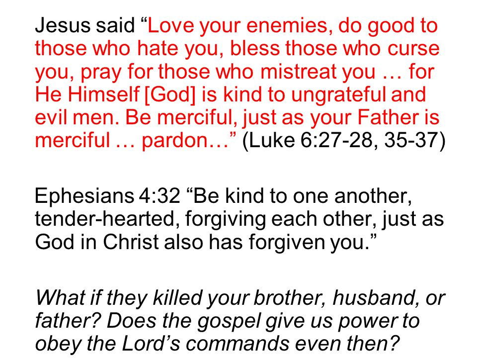Jesus said Love your enemies, do good to those who hate you, bless those who curse you, pray for those who mistreat you … for He Himself [God] is kind to ungrateful and evil men. Be merciful, just as your Father is merciful … pardon… (Luke 6:27-28, 35-37)